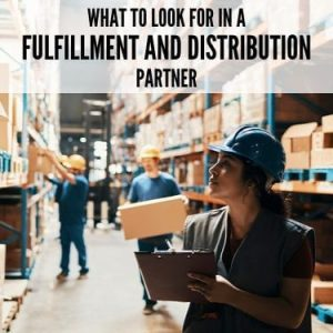 What to Look for in a Fulfillment and Distribution Partner