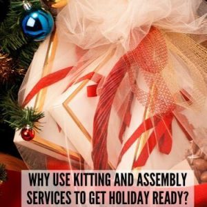 Why Use Kitting and Assembly Services to get Holiday Ready