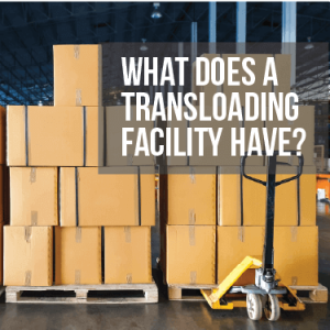 What Does a Transloading Facility Have?