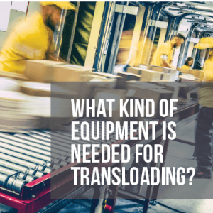 What Kind of Equipment is Needed for Transloading?